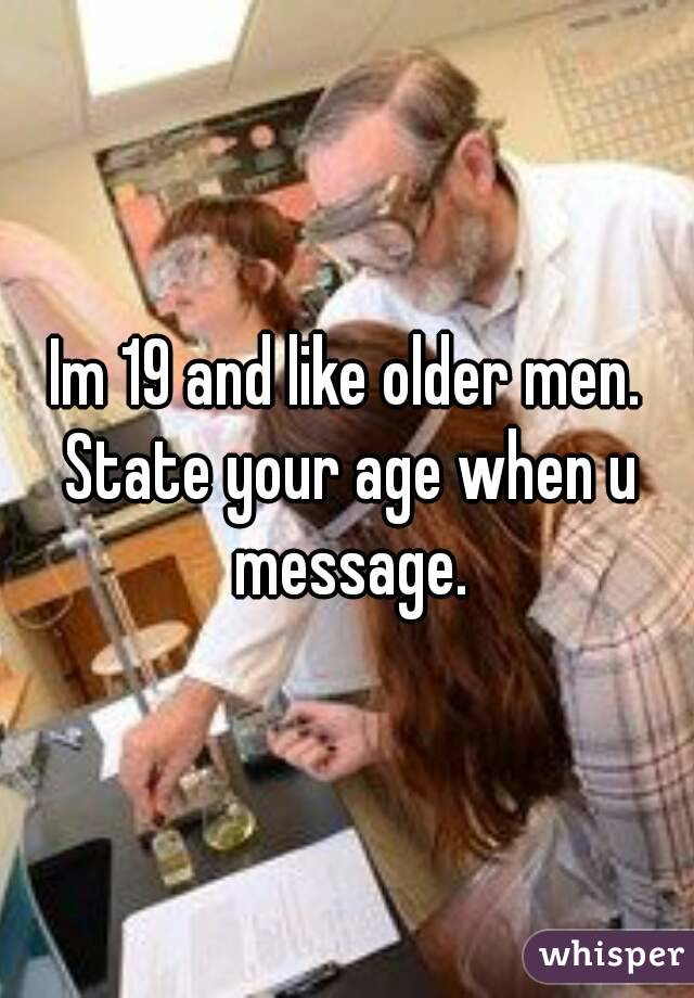 Im 19 and like older men. State your age when u message.