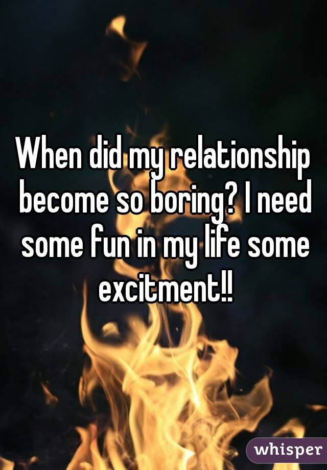 When did my relationship become so boring? I need some fun in my life some excitment!!