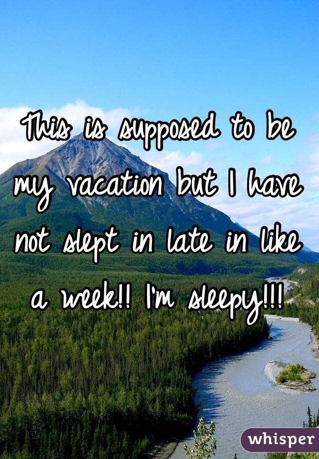 This is supposed to be my vacation but I have not slept in late in like a week!! I'm sleepy!!!