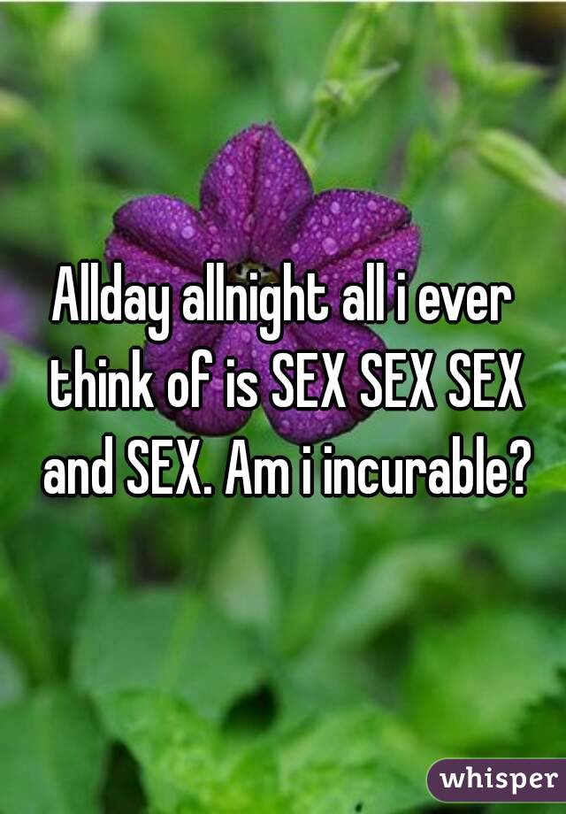 Allday allnight all i ever think of is SEX SEX SEX and SEX. Am i incurable?
