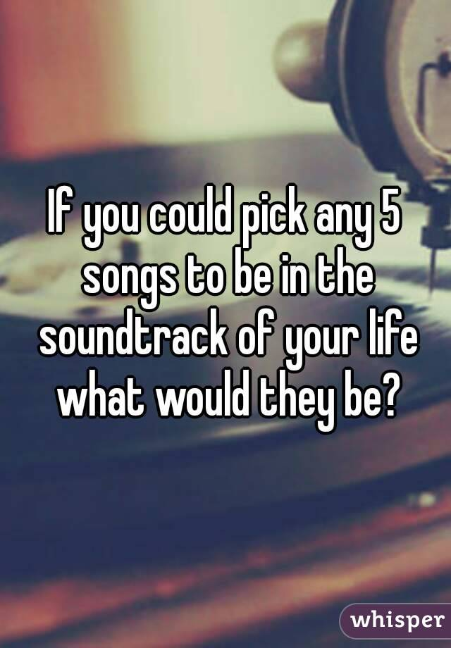 If you could pick any 5 songs to be in the soundtrack of your life what would they be?