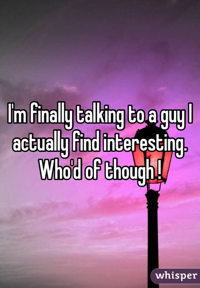 I'm finally talking to a guy I actually find interesting. Who'd of though !