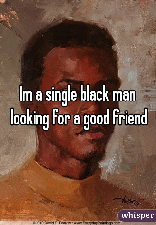 Im a single black man looking for a good friend
