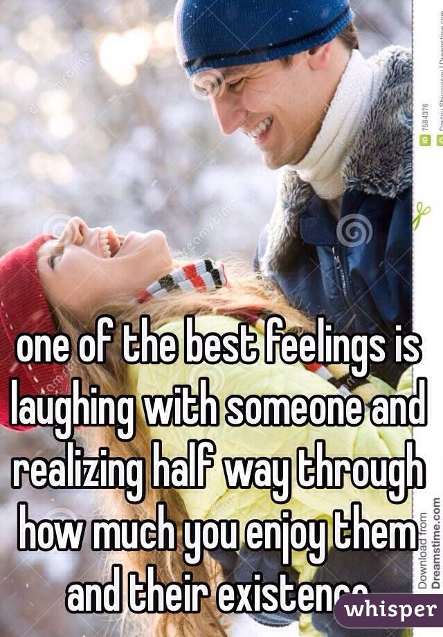 one of the best feelings is laughing with someone and realizing half way through how much you enjoy them and their existence