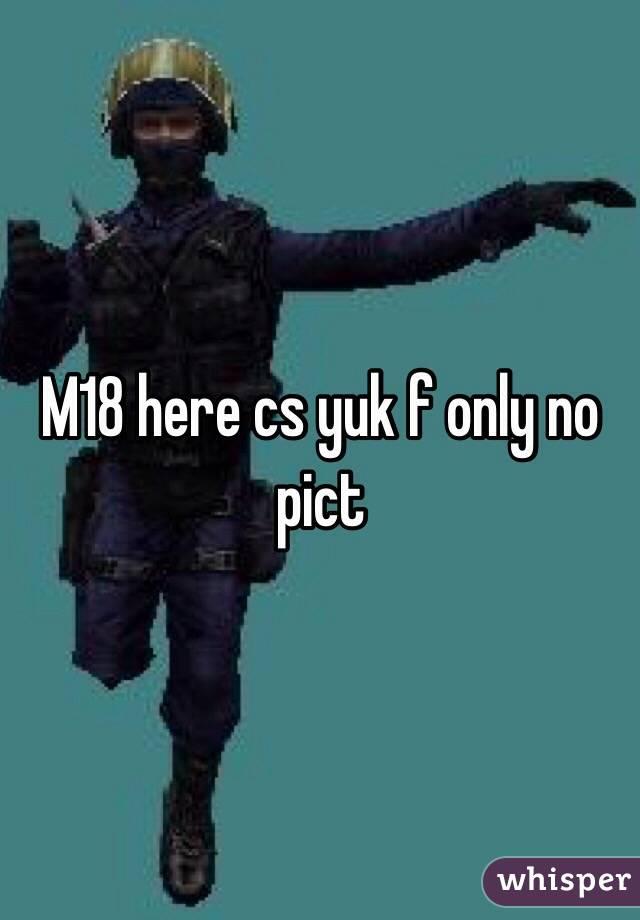 M18 here cs yuk f only no pict