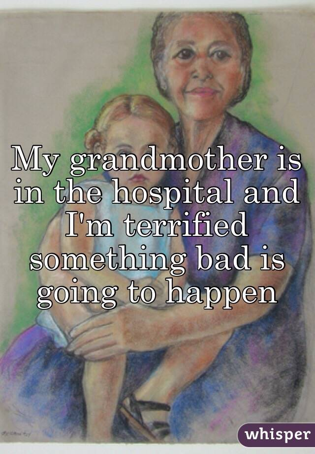 My grandmother is in the hospital and I'm terrified something bad is going to happen