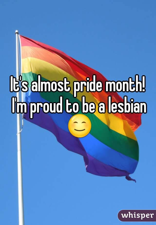 It's almost pride month! I'm proud to be a lesbian 😊