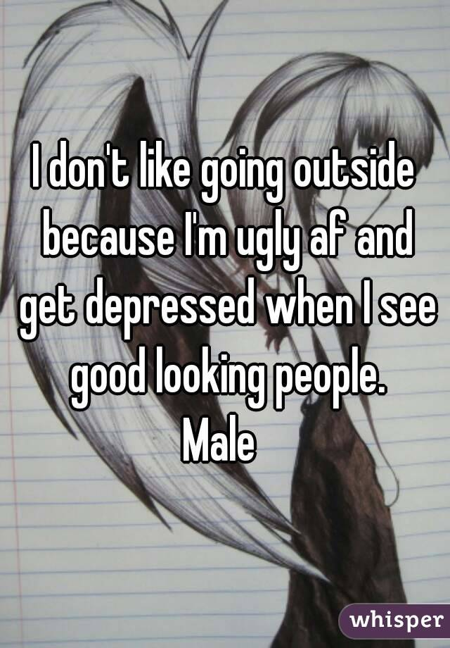 I don't like going outside because I'm ugly af and get depressed when I see good looking people. Male