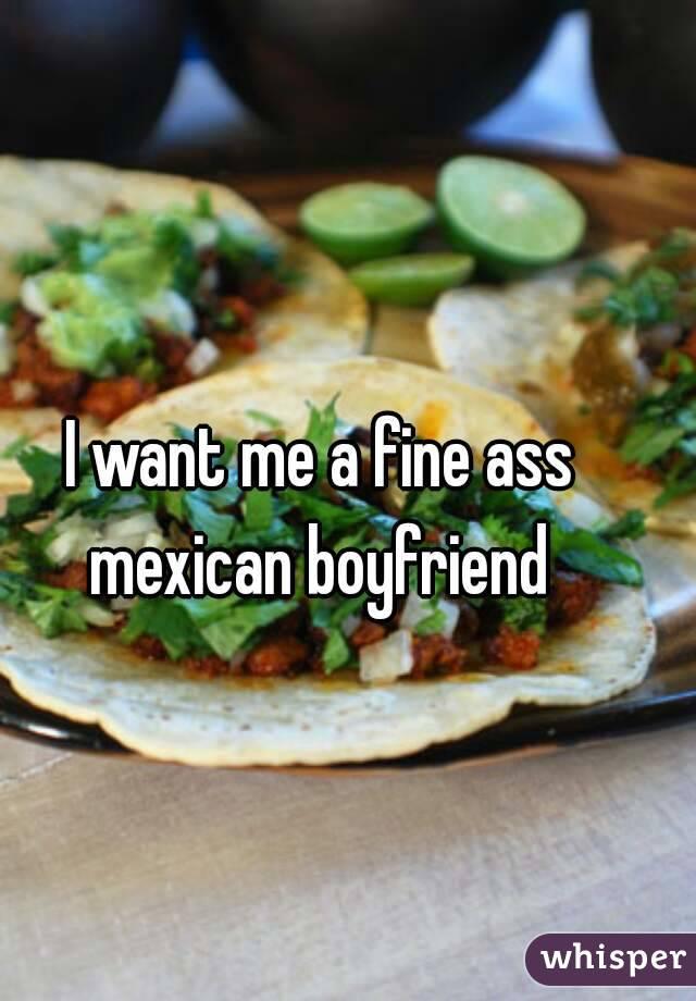 I want me a fine ass mexican boyfriend