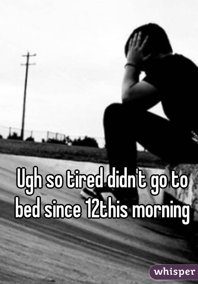 Ugh so tired didn't go to bed since 12this morning
