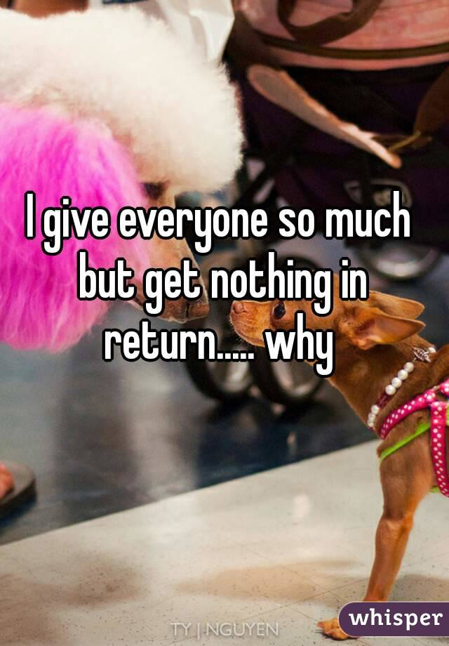 I give everyone so much but get nothing in return..... why