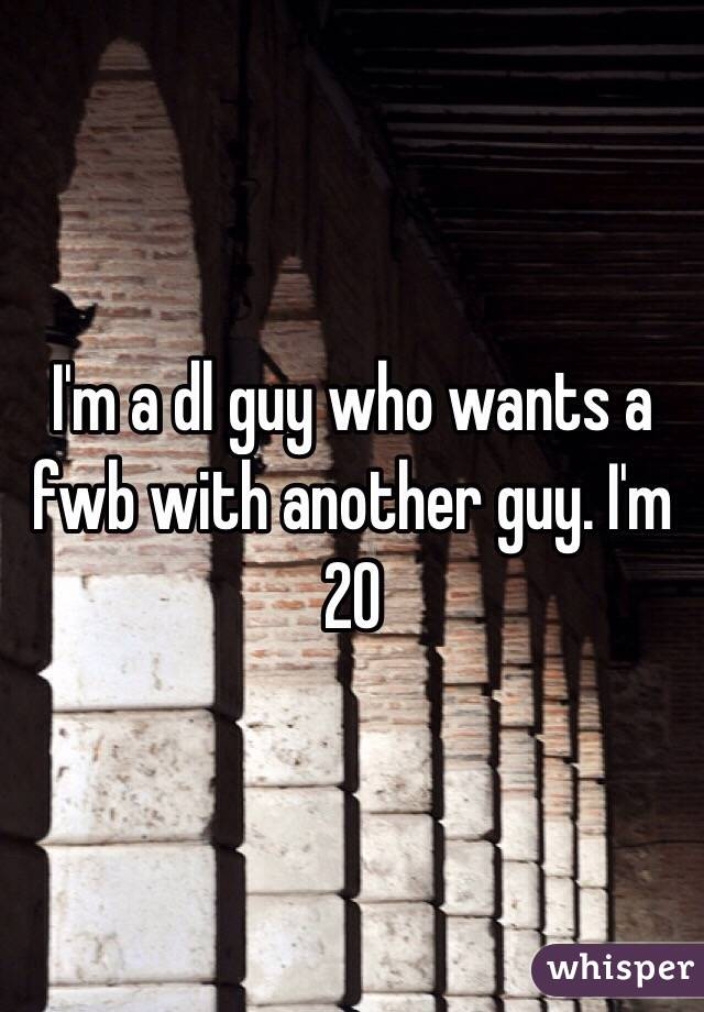 I'm a dl guy who wants a fwb with another guy. I'm 20