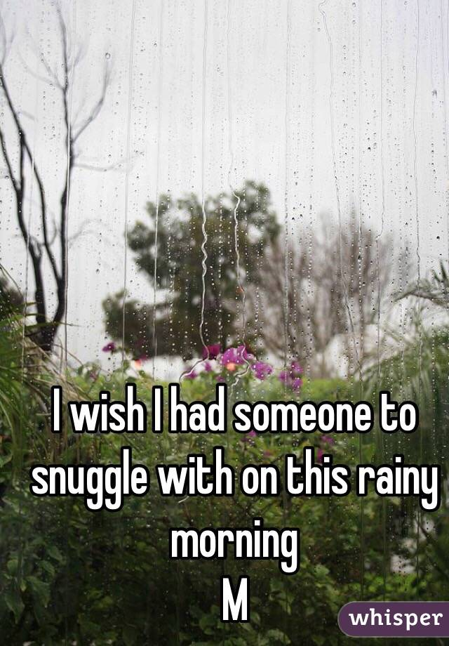 I wish I had someone to snuggle with on this rainy morning  M