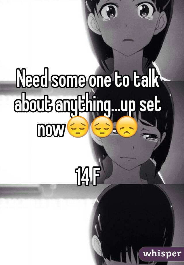 Need some one to talk about anything...up set now😔😔😞  14 F
