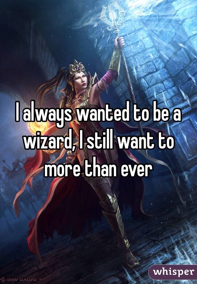 I always wanted to be a wizard, I still want to more than ever