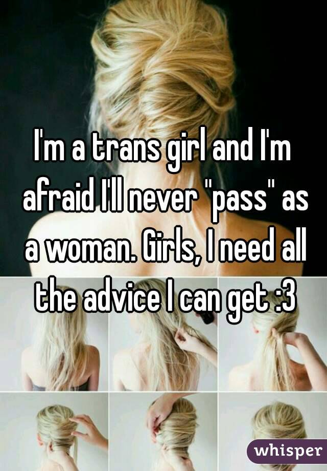 "I'm a trans girl and I'm afraid I'll never ""pass"" as a woman. Girls, I need all the advice I can get :3"
