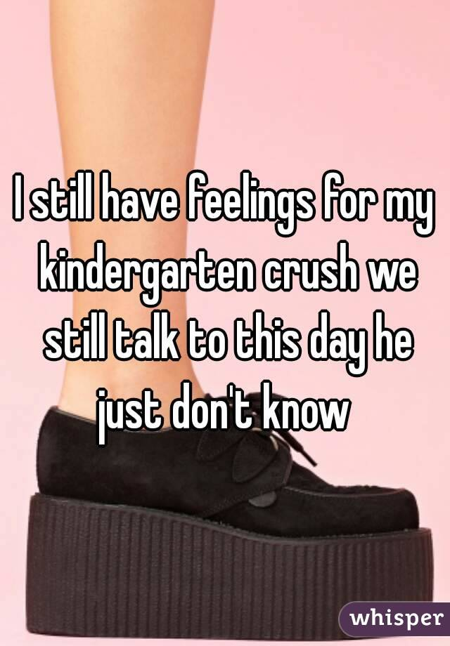 I still have feelings for my kindergarten crush we still talk to this day he just don't know