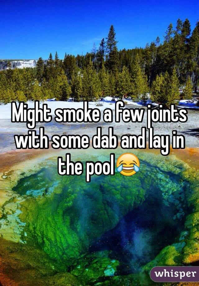 Might smoke a few joints with some dab and lay in the pool😂