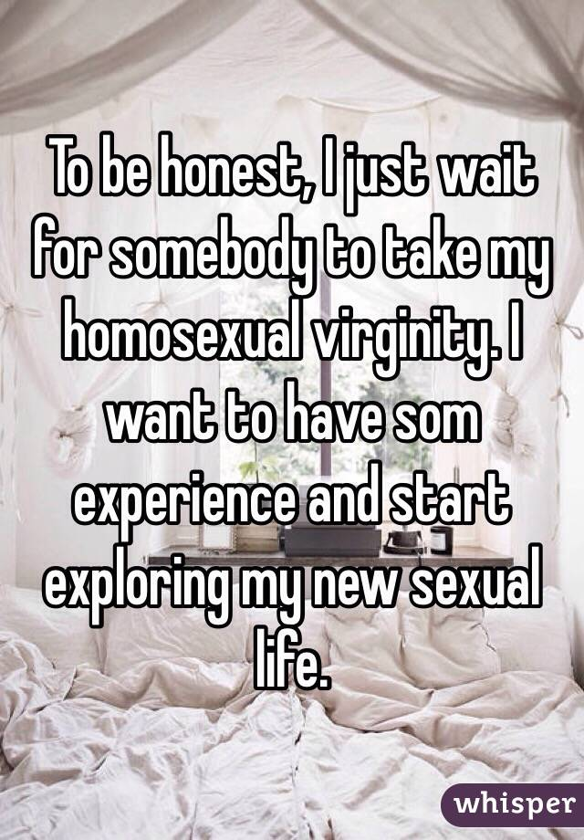 To be honest, I just wait for somebody to take my homosexual virginity. I want to have som experience and start exploring my new sexual life.