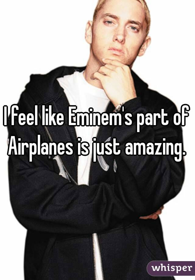 I feel like Eminem's part of Airplanes is just amazing.
