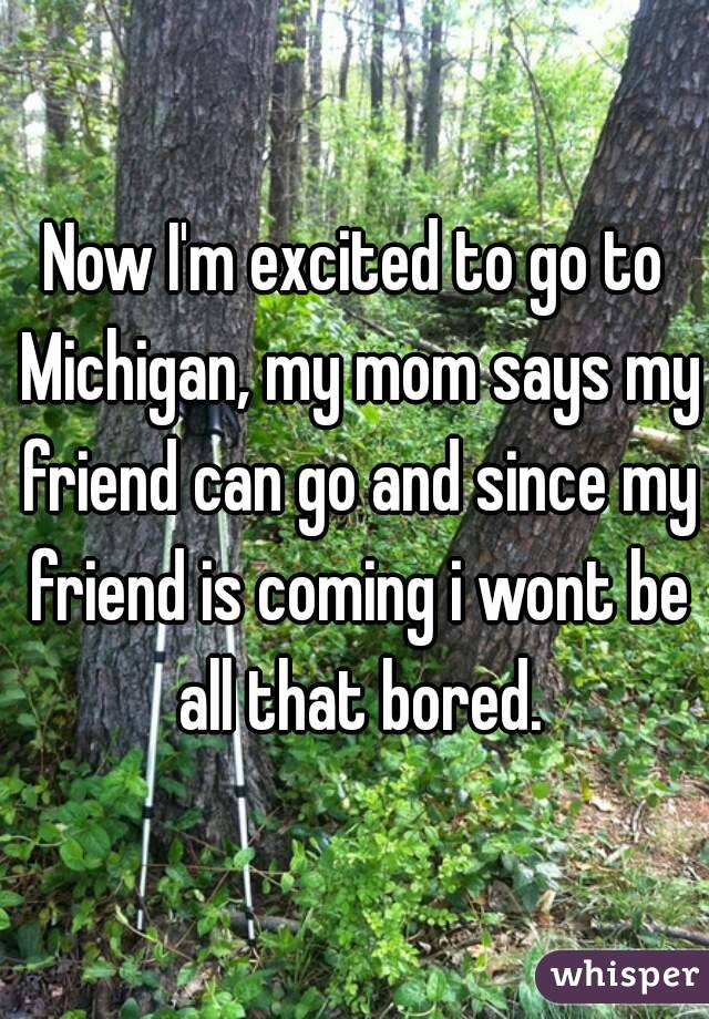 Now I'm excited to go to Michigan, my mom says my friend can go and since my friend is coming i wont be all that bored.