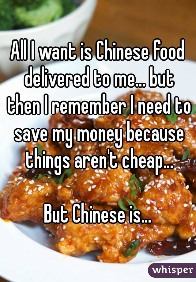 All I want is Chinese food delivered to me... but then I remember I need to save my money because things aren't cheap...  But Chinese is...