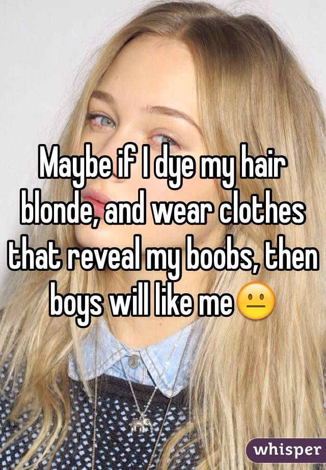 Maybe if I dye my hair blonde, and wear clothes that reveal my boobs, then boys will like me😐