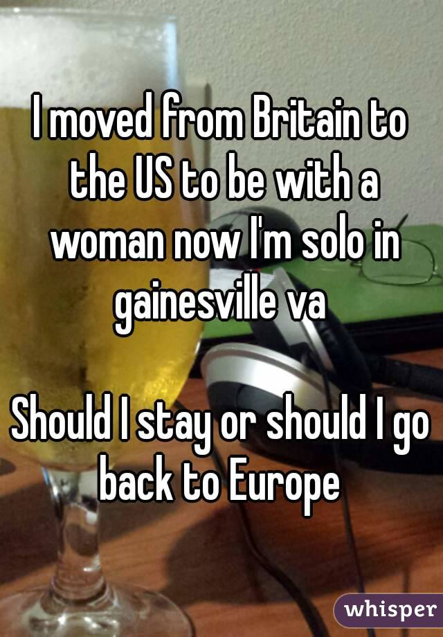 I moved from Britain to the US to be with a woman now I'm solo in gainesville va   Should I stay or should I go back to Europe