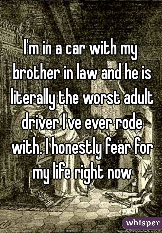 I'm in a car with my brother in law and he is literally the worst adult driver I've ever rode with. I honestly fear for my life right now