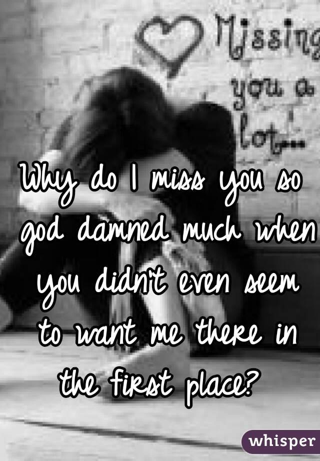Why do I miss you so god damned much when you didn't even seem to want me there in the first place?