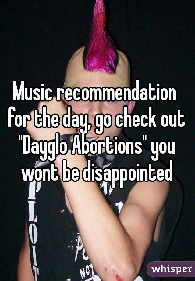"""Music recommendation for the day, go check out """"Dayglo Abortions"""" you wont be disappointed"""