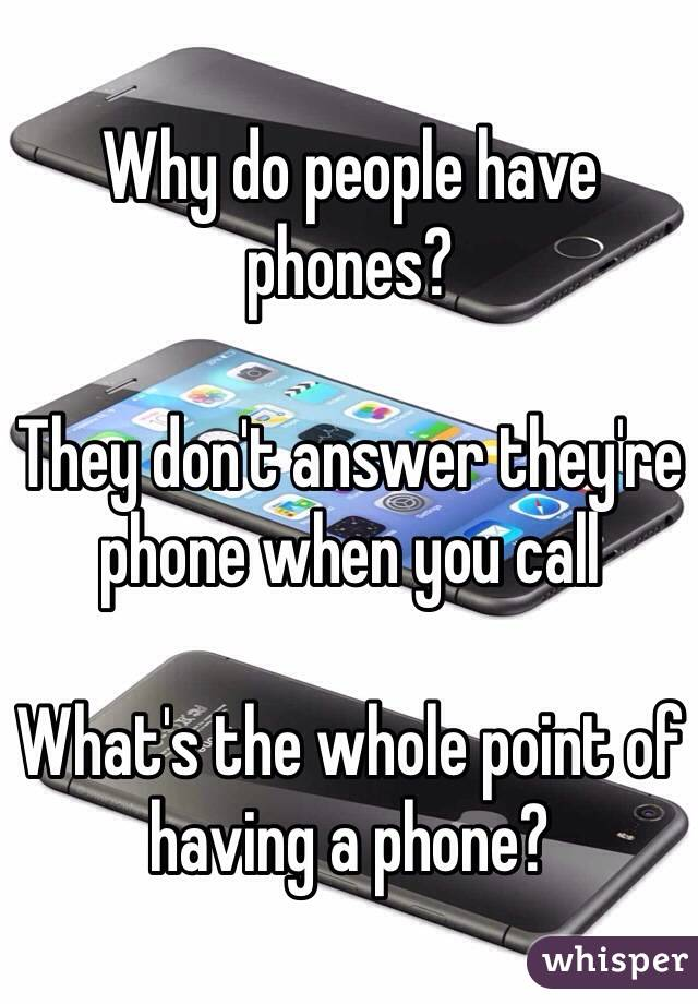 Why do people have phones?   They don't answer they're phone when you call   What's the whole point of having a phone?