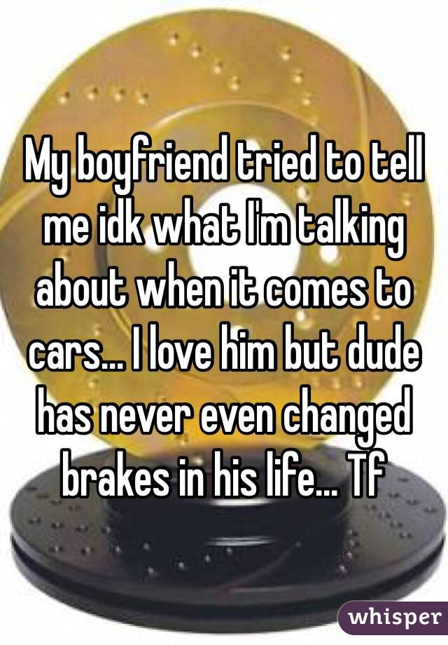 My boyfriend tried to tell me idk what I'm talking about when it comes to cars... I love him but dude has never even changed brakes in his life... Tf