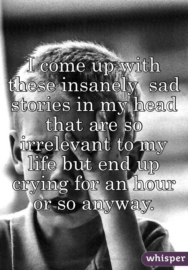 I come up with these insanely  sad stories in my head that are so irrelevant to my life but end up crying for an hour or so anyway.