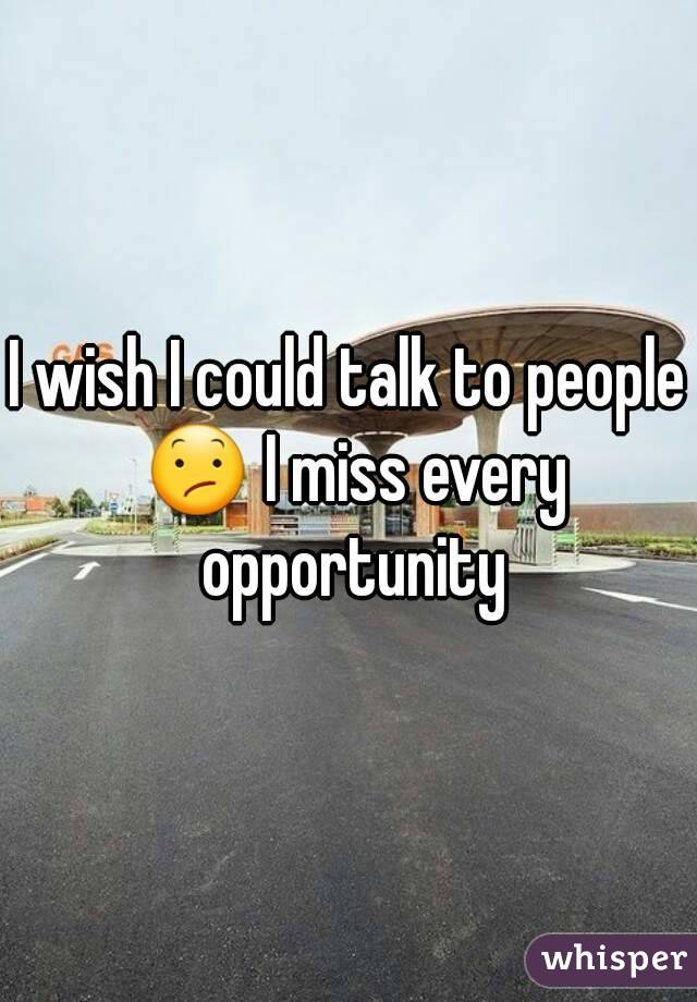 I wish I could talk to people 😕 I miss every opportunity