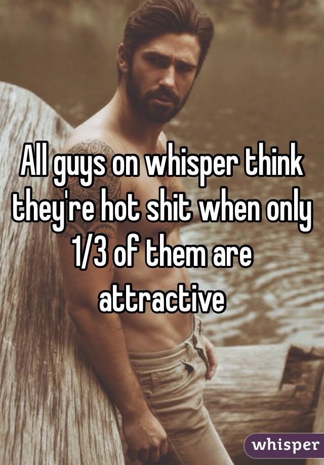 All guys on whisper think they're hot shit when only 1/3 of them are attractive