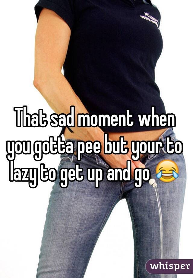 That sad moment when you gotta pee but your to lazy to get up and go 😂