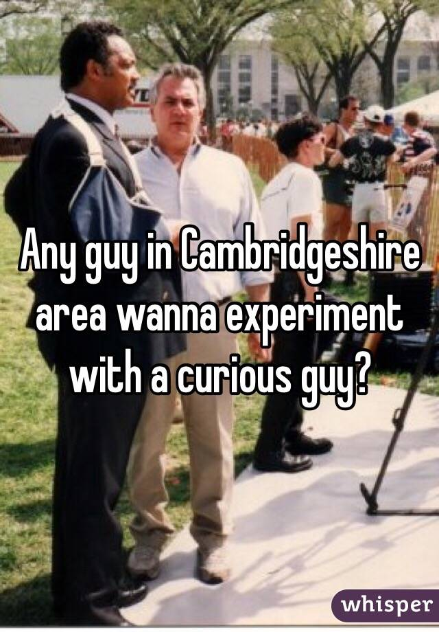 Any guy in Cambridgeshire area wanna experiment with a curious guy?