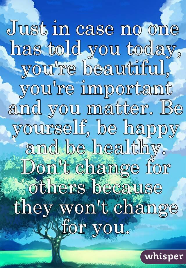 Just in case no one has told you today, you're beautiful, you're important and you matter. Be yourself, be happy and be healthy. Don't change for others because they won't change for you.