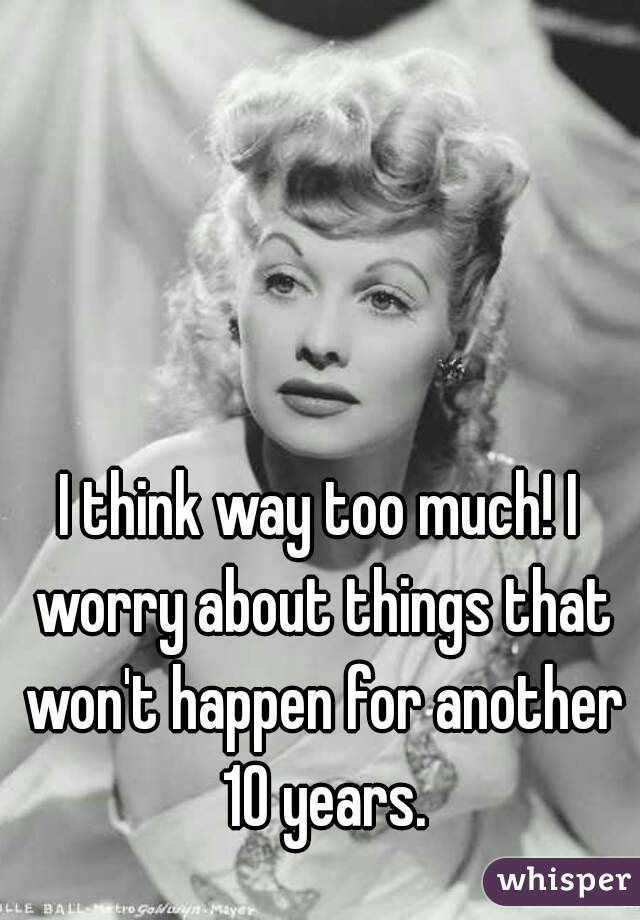 I think way too much! I worry about things that won't happen for another 10 years.