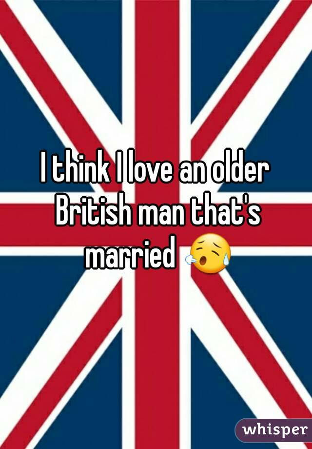 I think I love an older British man that's married 😥