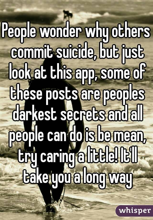 People wonder why others commit suicide, but just look at this app, some of these posts are peoples darkest secrets and all people can do is be mean, try caring a little! It'll take you a long way