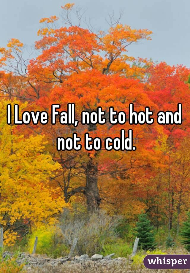 I Love Fall, not to hot and not to cold.