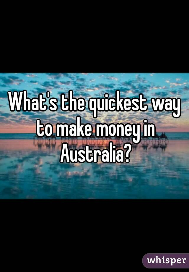 What's the quickest way to make money in Australia?
