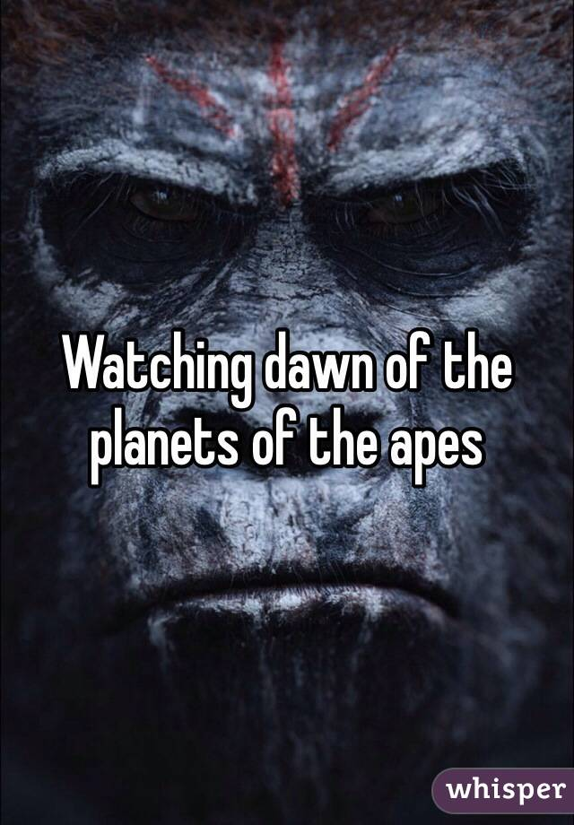 Watching dawn of the planets of the apes