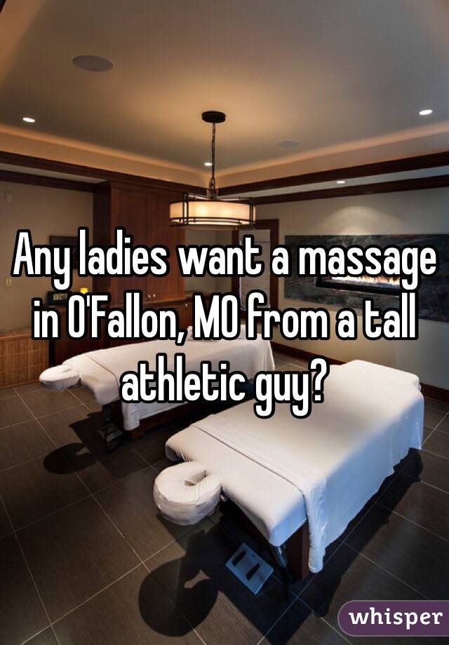 Any ladies want a massage in O'Fallon, MO from a tall athletic guy?
