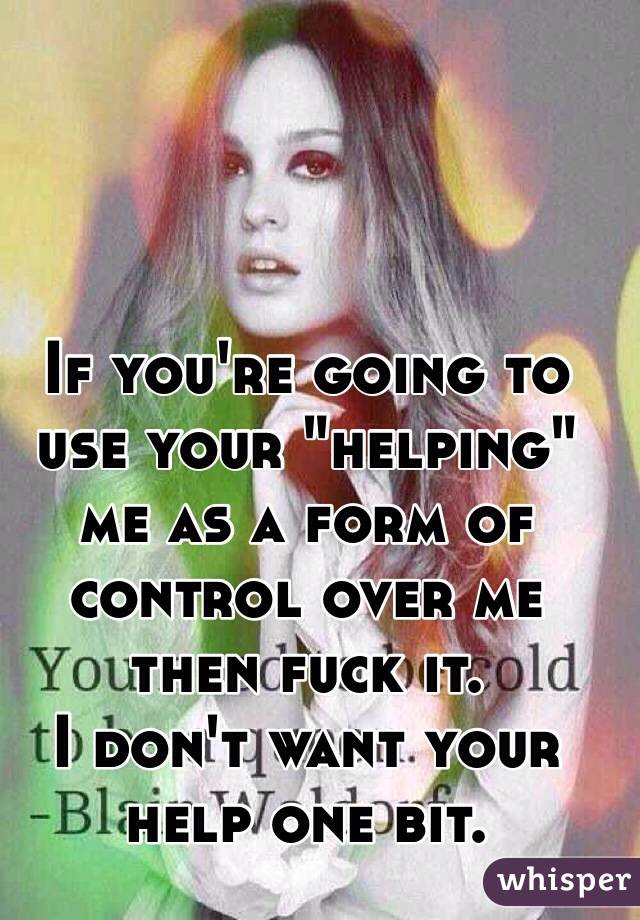 """If you're going to use your """"helping"""" me as a form of control over me then fuck it. I don't want your help one bit."""