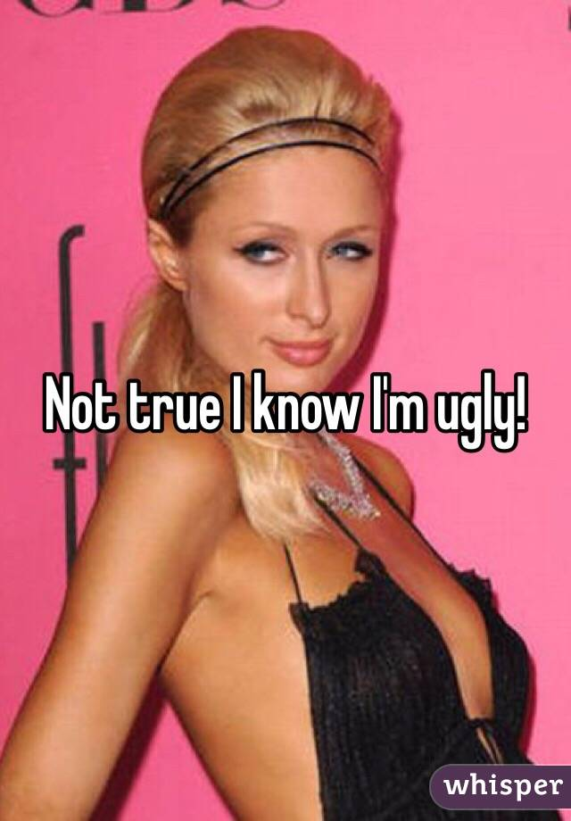 Not true I know I'm ugly!