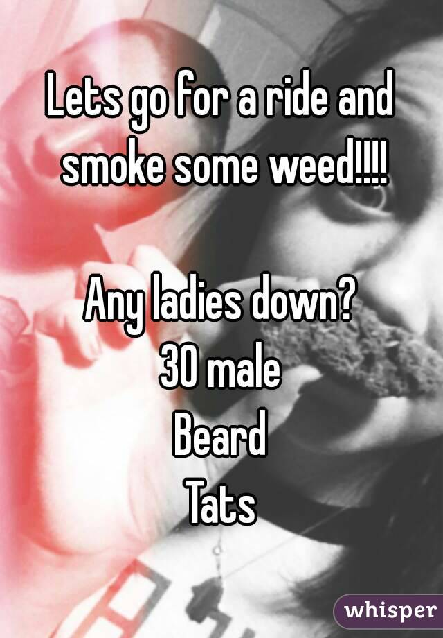 Lets go for a ride and smoke some weed!!!!  Any ladies down? 30 male Beard Tats