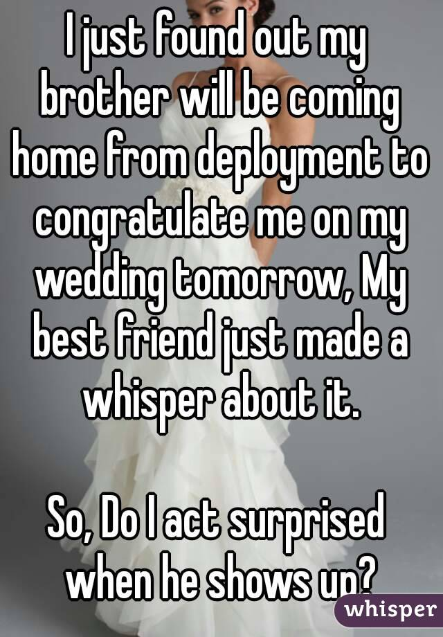 I just found out my brother will be coming home from deployment to congratulate me on my wedding tomorrow, My best friend just made a whisper about it.  So, Do I act surprised when he shows up?